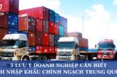 5 điều doanh nghiệp cần lưu ý khi nhập khẩu chính ngạch Trung Quốc
